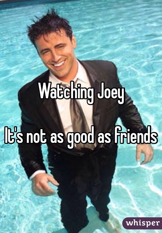 Watching Joey  It's not as good as friends