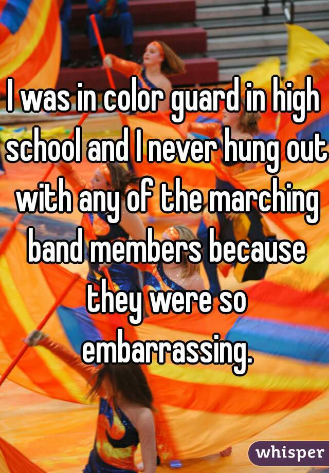 I was in color guard in high school and I never hung out with any of the marching band members because they were so embarrassing.