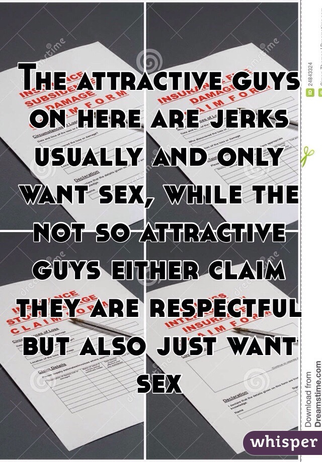 The attractive guys on here are jerks usually and only want sex, while the not so attractive guys either claim they are respectful but also just want sex