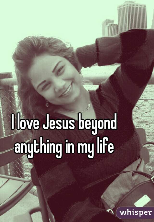 I love Jesus beyond anything in my life