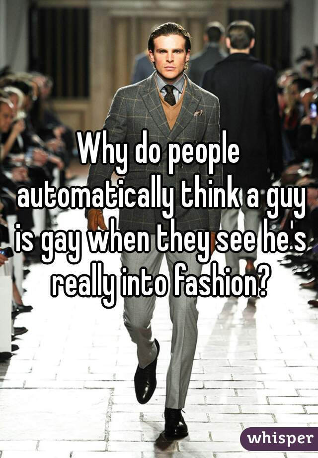 Why do people automatically think a guy is gay when they see he's really into fashion?