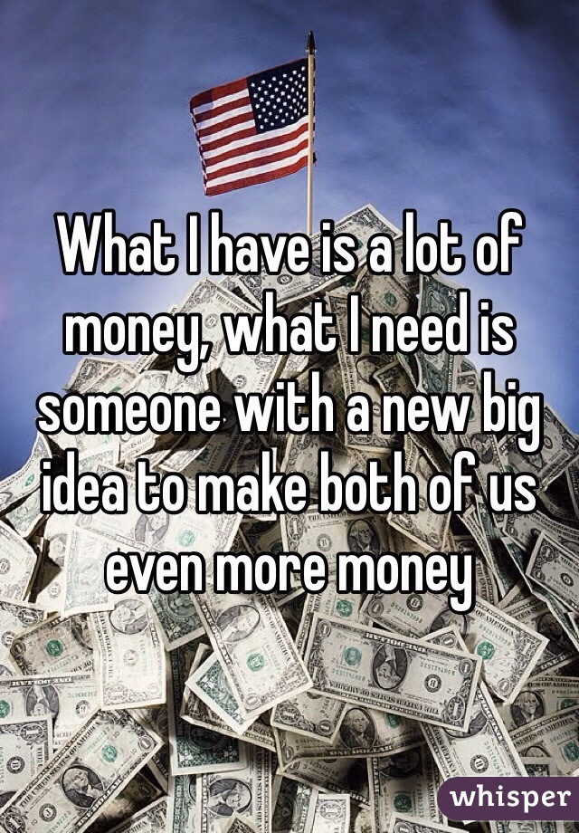 What I have is a lot of money, what I need is someone with a new big idea to make both of us even more money