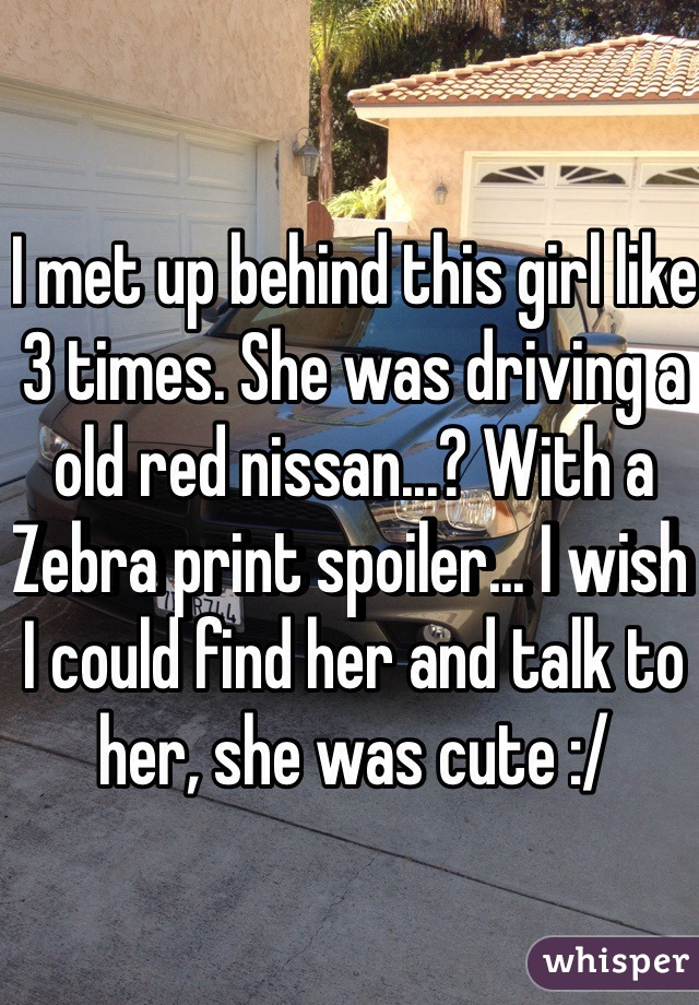I met up behind this girl like 3 times. She was driving a old red nissan...? With a Zebra print spoiler... I wish I could find her and talk to her, she was cute :/