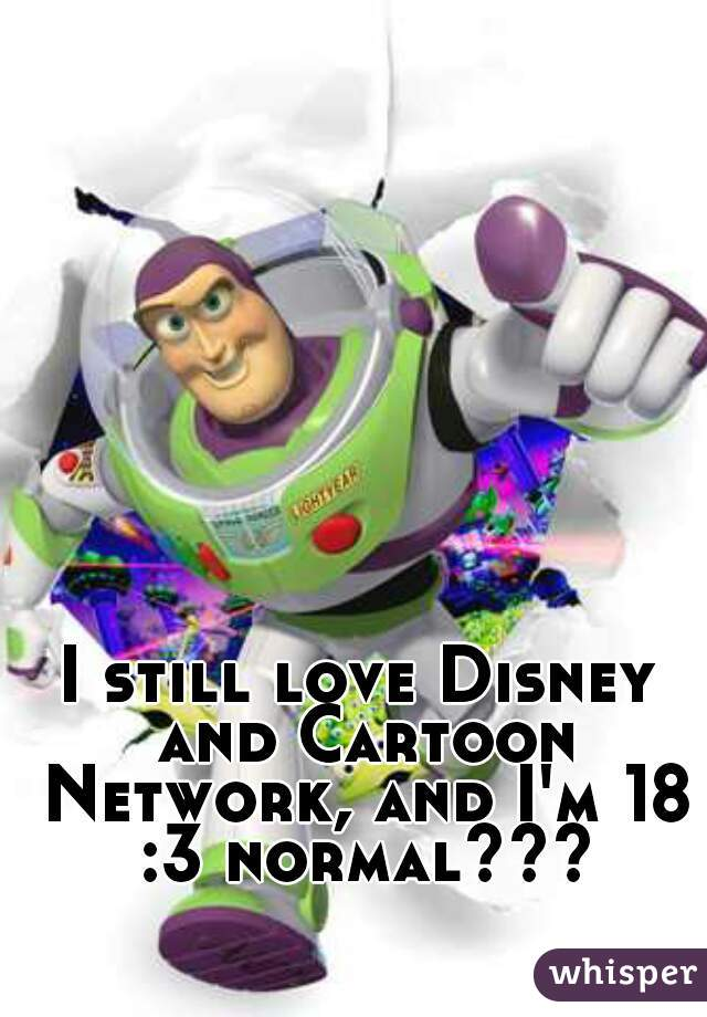 I still love Disney and Cartoon Network, and I'm 18 :3 normal???