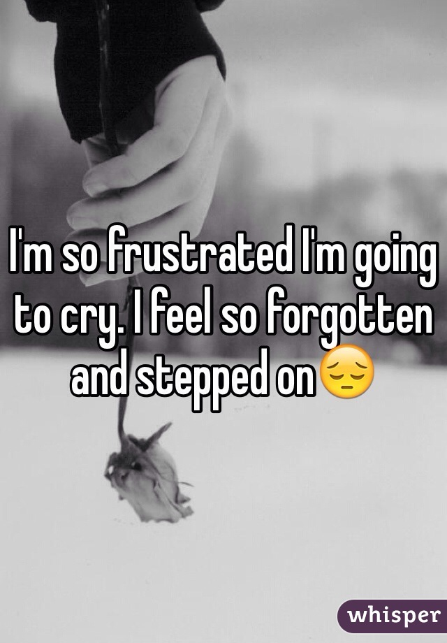 I'm so frustrated I'm going to cry. I feel so forgotten and stepped on😔