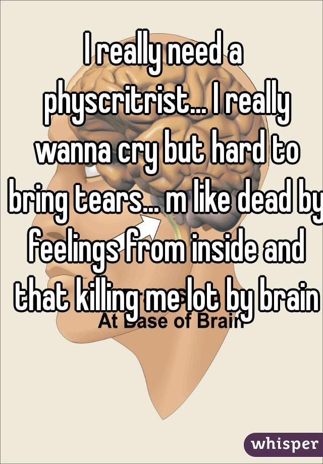 I really need a physcritrist... I really wanna cry but hard to bring tears... m like dead by feelings from inside and that killing me lot by brain