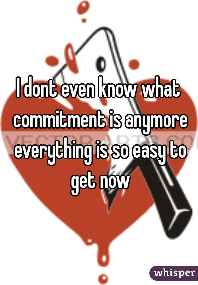 I dont even know what commitment is anymore everything is so easy to get now