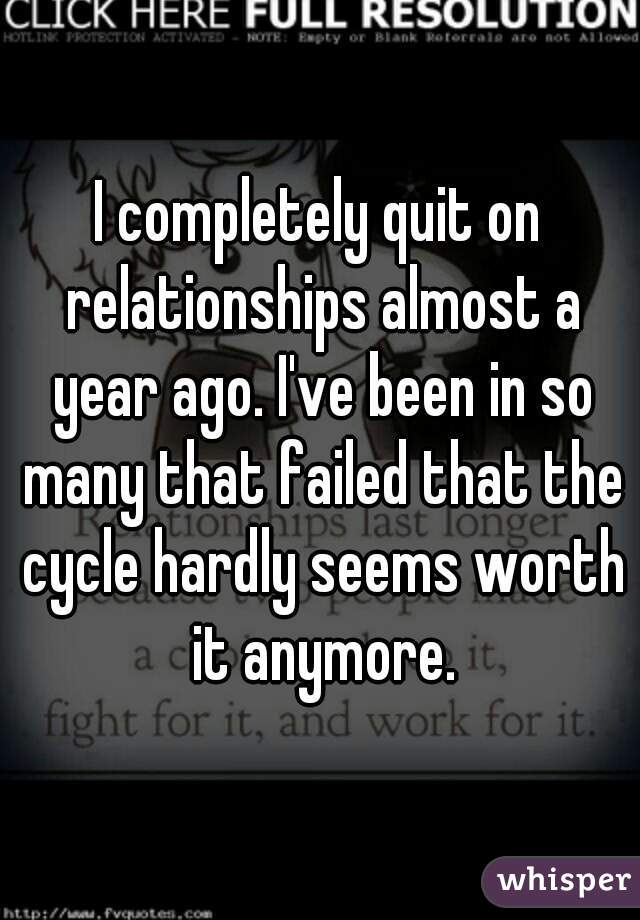 I completely quit on relationships almost a year ago. I've been in so many that failed that the cycle hardly seems worth it anymore.