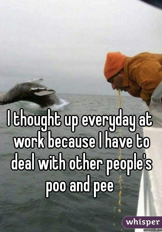 I thought up everyday at work because I have to deal with other people's poo and pee
