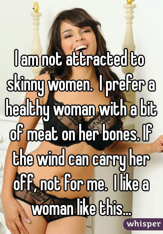 I am not attracted to skinny women.  I prefer a healthy woman with a bit of meat on her bones. If the wind can carry her off, not for me.  I like a woman like this...