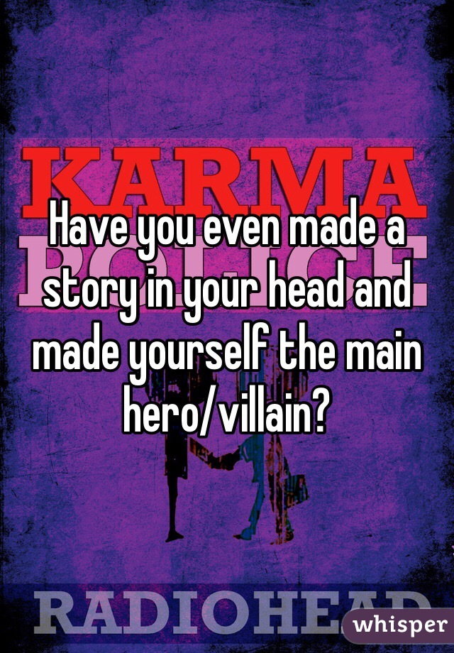 Have you even made a story in your head and made yourself the main hero/villain?