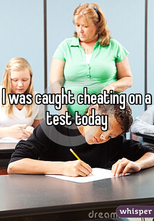 I was caught cheating on a test today