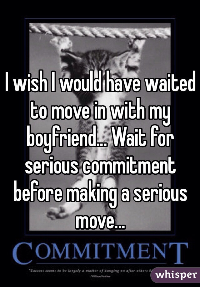 I wish I would have waited to move in with my boyfriend... Wait for serious commitment before making a serious move...