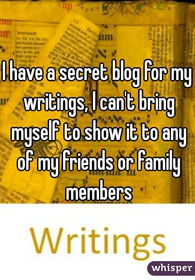 I have a secret blog for my writings, I can't bring myself to show it to any of my friends or family members