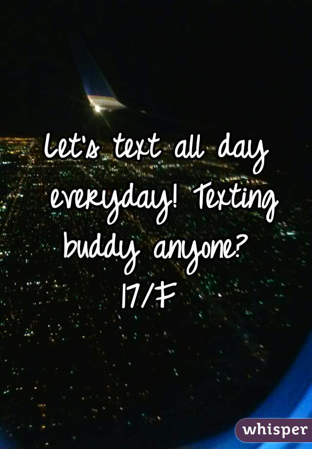 Let's text all day everyday! Texting buddy anyone?  17/F