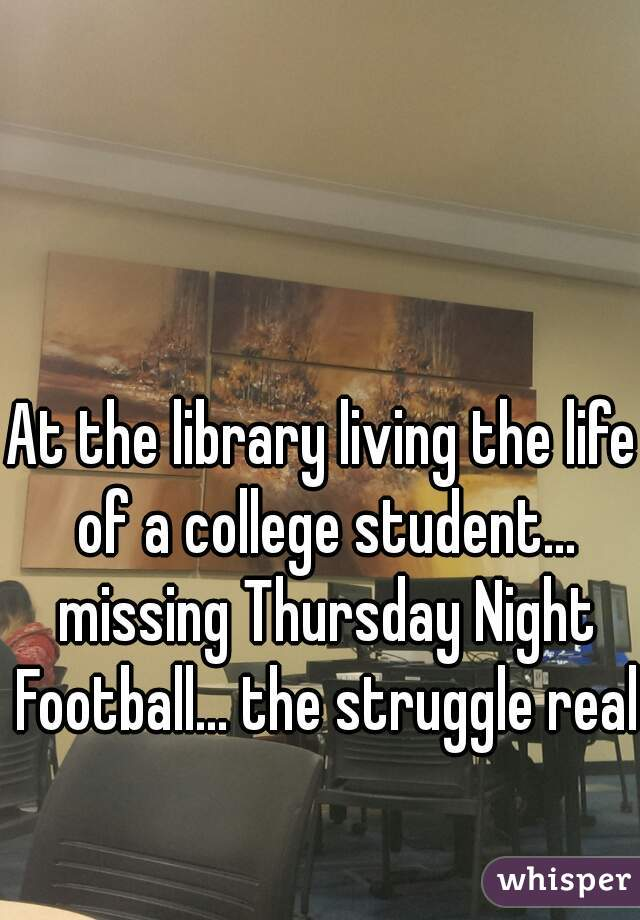 At the library living the life of a college student... missing Thursday Night Football... the struggle real