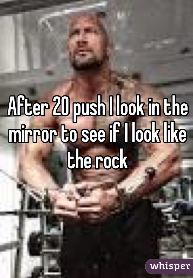 After 20 push I look in the mirror to see if I look like the rock