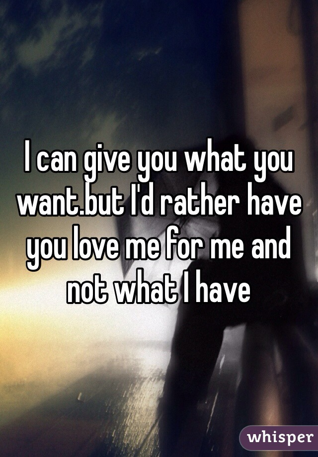I can give you what you want.but I'd rather have you love me for me and not what I have