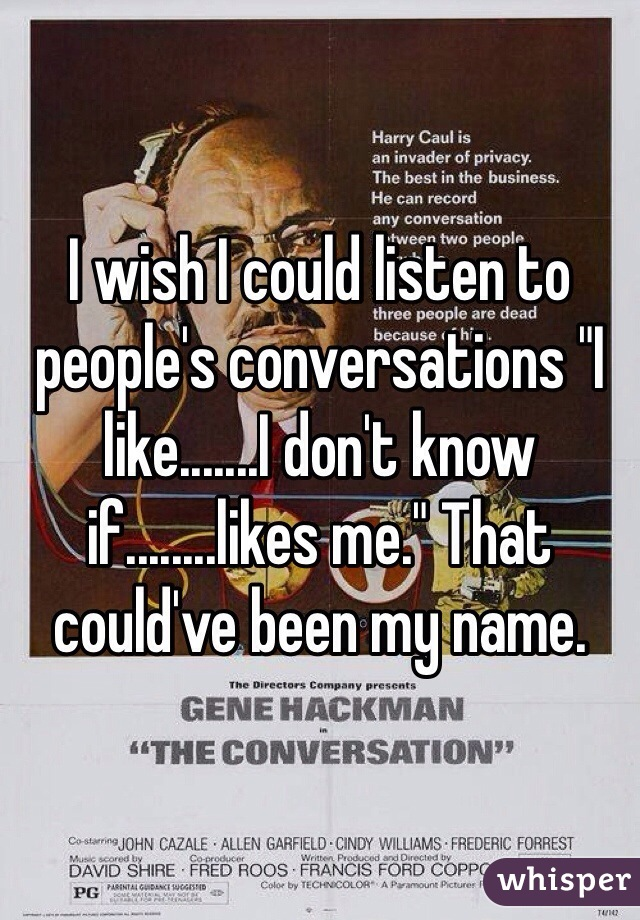 """I wish I could listen to people's conversations """"I like.......I don't know if........likes me."""" That could've been my name."""