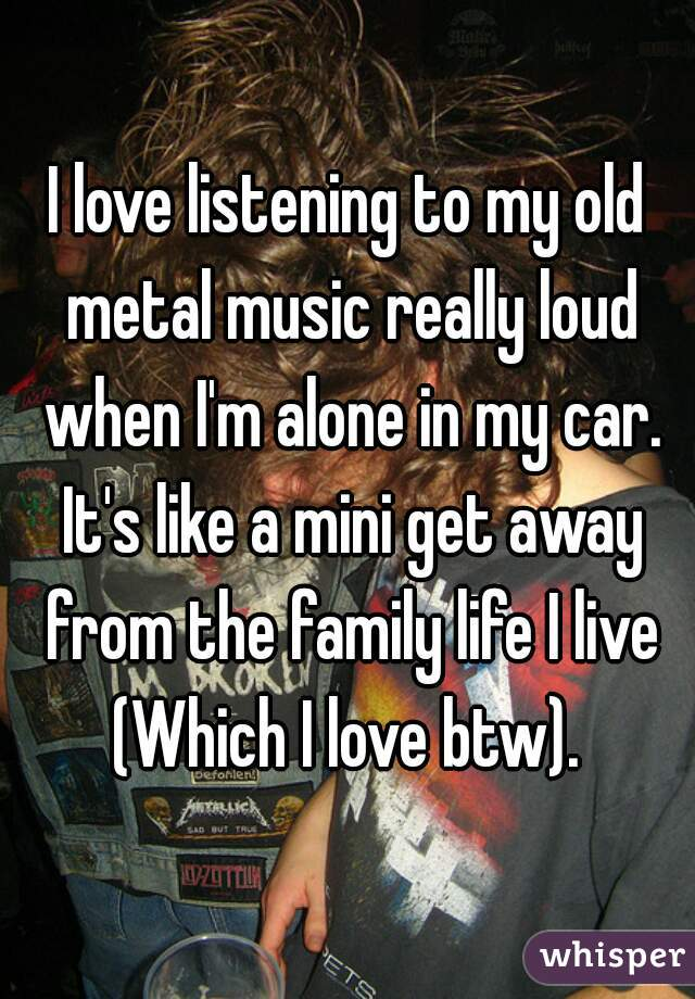 I love listening to my old metal music really loud when I'm alone in my car. It's like a mini get away from the family life I live (Which I love btw).
