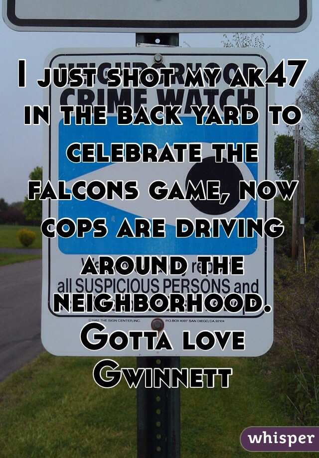 I just shot my ak47 in the back yard to celebrate the falcons game, now cops are driving around the neighborhood. Gotta love Gwinnett
