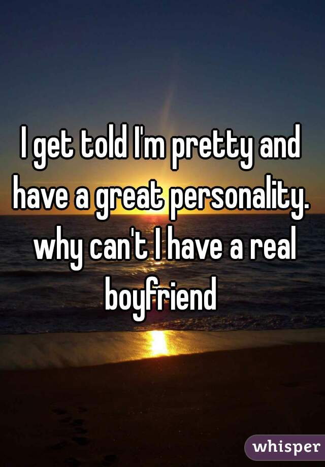 I get told I'm pretty and have a great personality.  why can't I have a real boyfriend