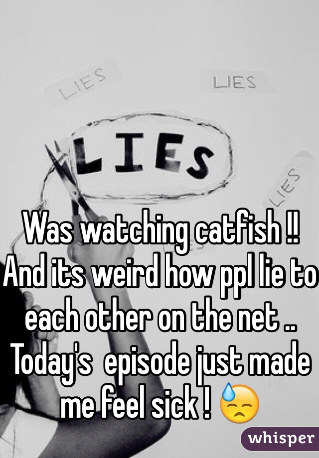 Was watching catfish !! And its weird how ppl lie to each other on the net .. Today's  episode just made me feel sick ! 😓