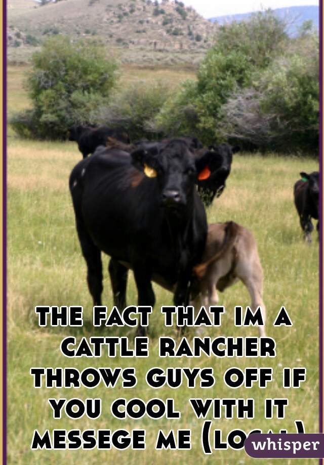the fact that im a cattle rancher throws guys off if you cool with it messege me (local)