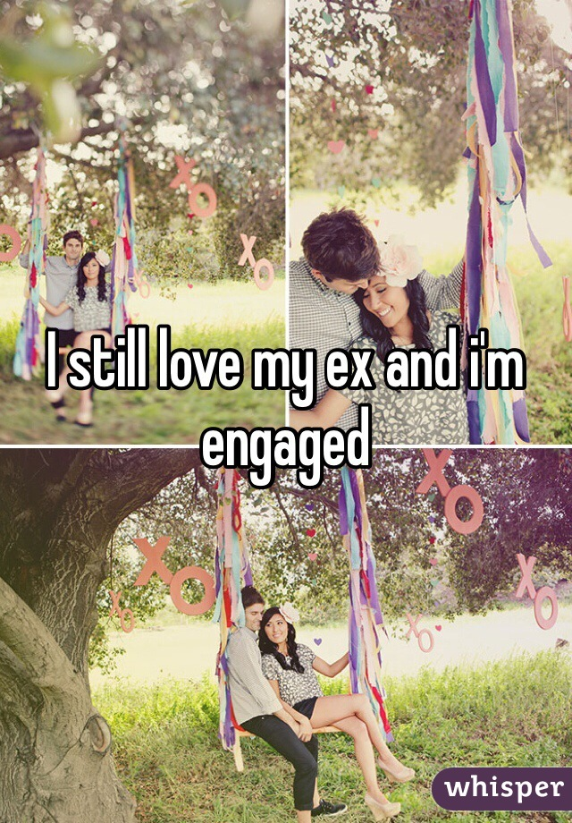 I still love my ex and i'm engaged