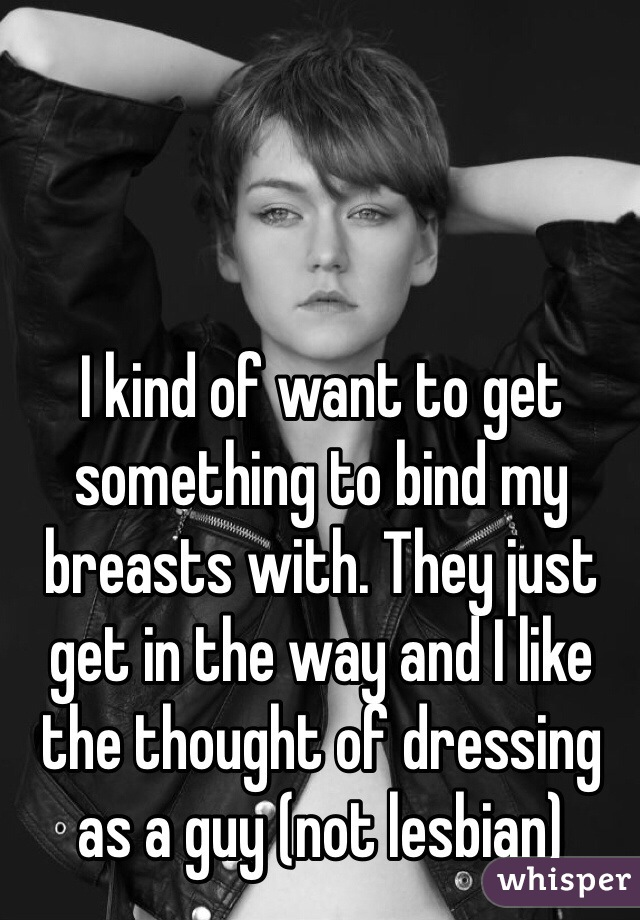 I kind of want to get something to bind my breasts with. They just get in the way and I like the thought of dressing as a guy (not lesbian)