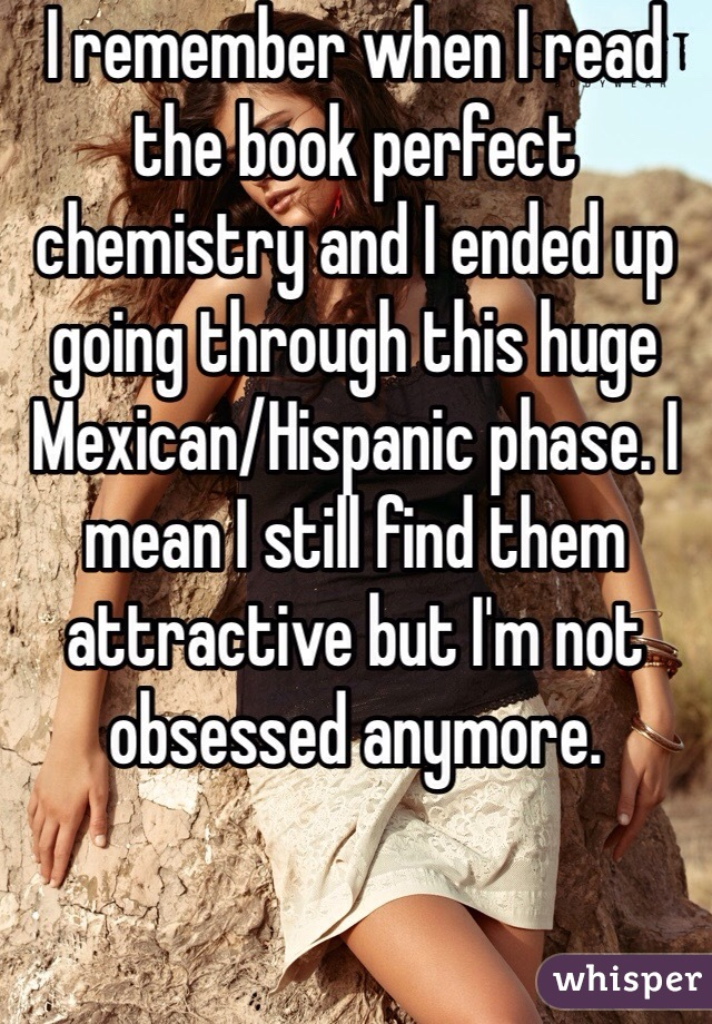 I remember when I read the book perfect chemistry and I ended up going through this huge Mexican/Hispanic phase. I mean I still find them attractive but I'm not obsessed anymore.