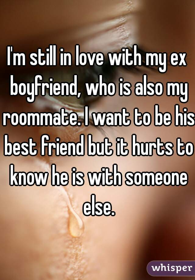 I'm still in love with my ex boyfriend, who is also my roommate. I want to be his best friend but it hurts to know he is with someone else.