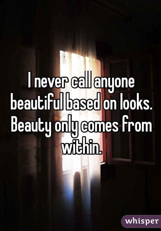 I never call anyone beautiful based on looks. Beauty only comes from within.