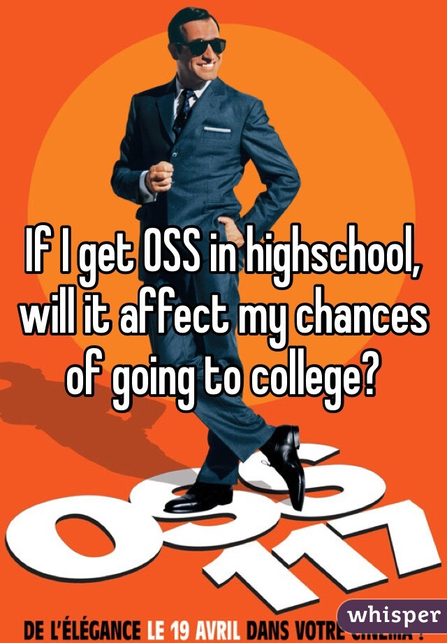 If I get OSS in highschool, will it affect my chances of going to college?