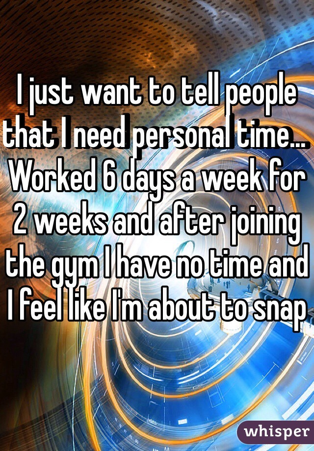 I just want to tell people that I need personal time... Worked 6 days a week for 2 weeks and after joining the gym I have no time and I feel like I'm about to snap