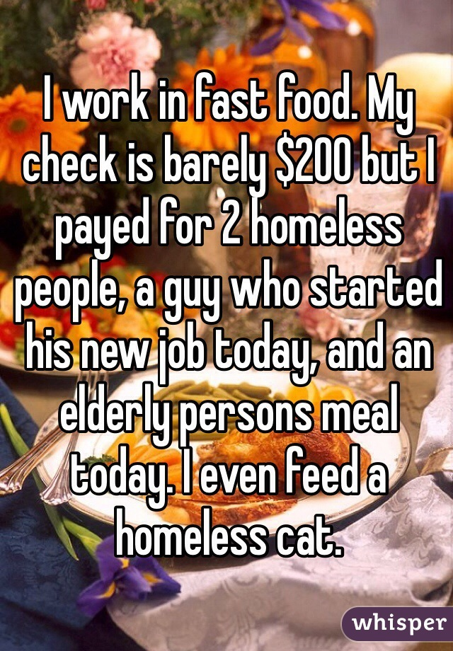 I work in fast food. My check is barely $200 but I payed for 2 homeless people, a guy who started his new job today, and an elderly persons meal today. I even feed a homeless cat.