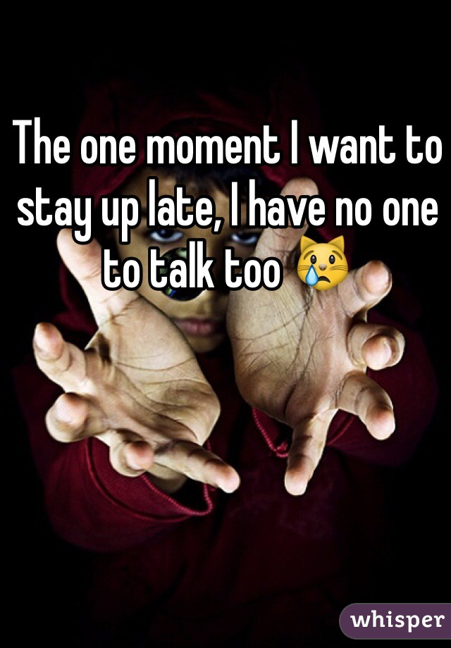 The one moment I want to stay up late, I have no one to talk too 😿