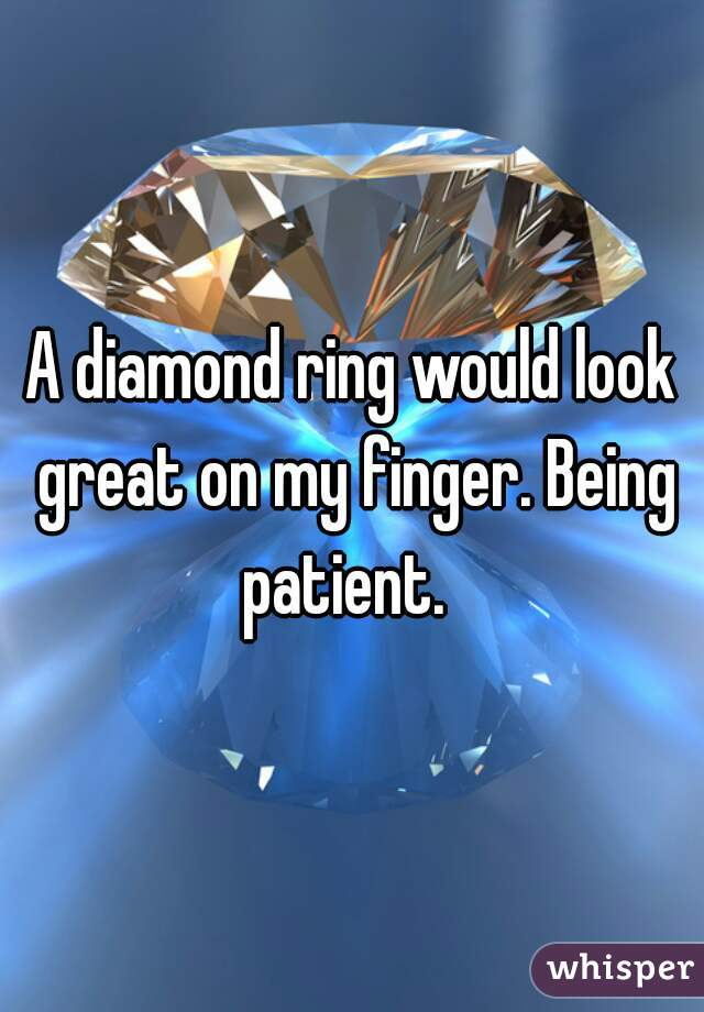 A diamond ring would look great on my finger. Being patient.