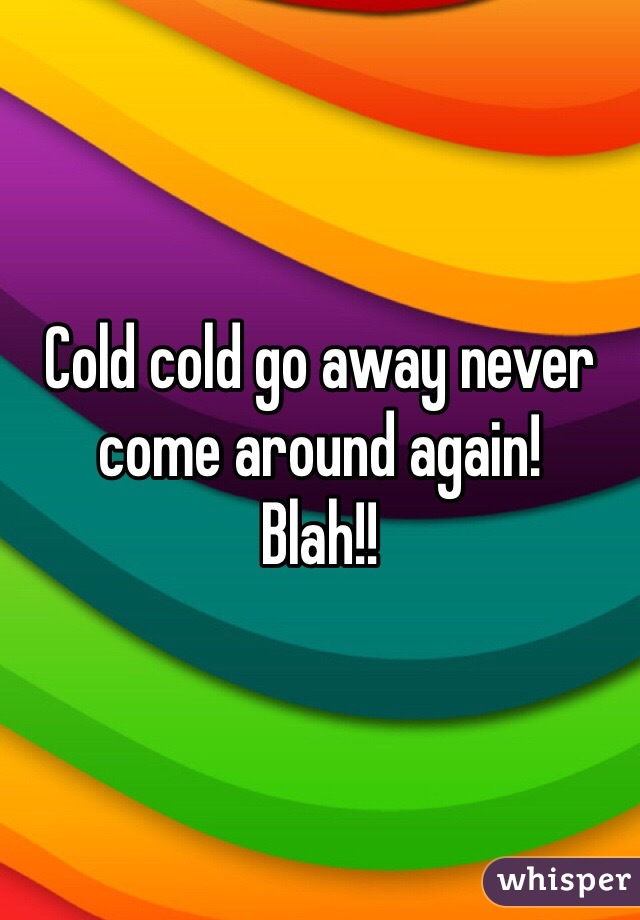 Cold cold go away never come around again!  Blah!!