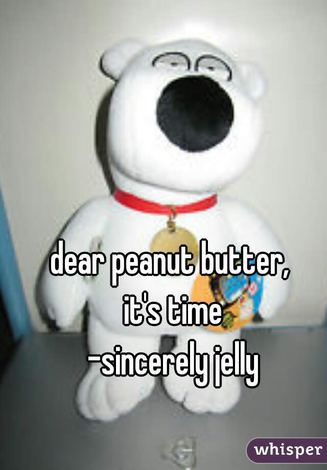 dear peanut butter,  it's time -sincerely jelly