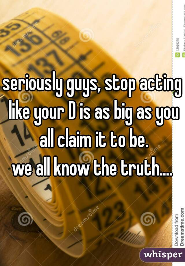 seriously guys, stop acting like your D is as big as you all claim it to be.  we all know the truth....