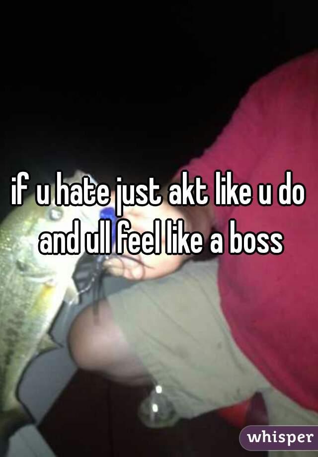 if u hate just akt like u do and ull feel like a boss
