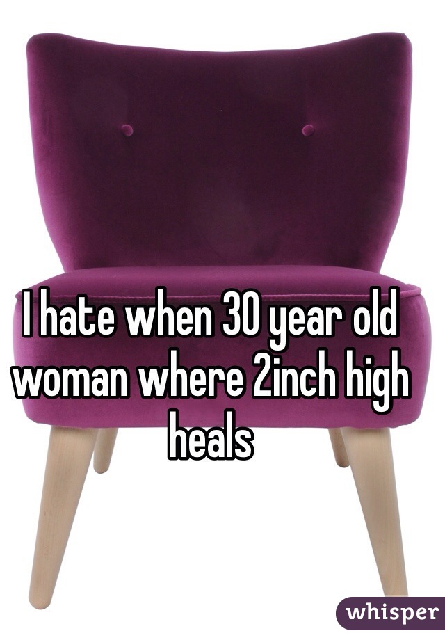 I hate when 30 year old woman where 2inch high heals