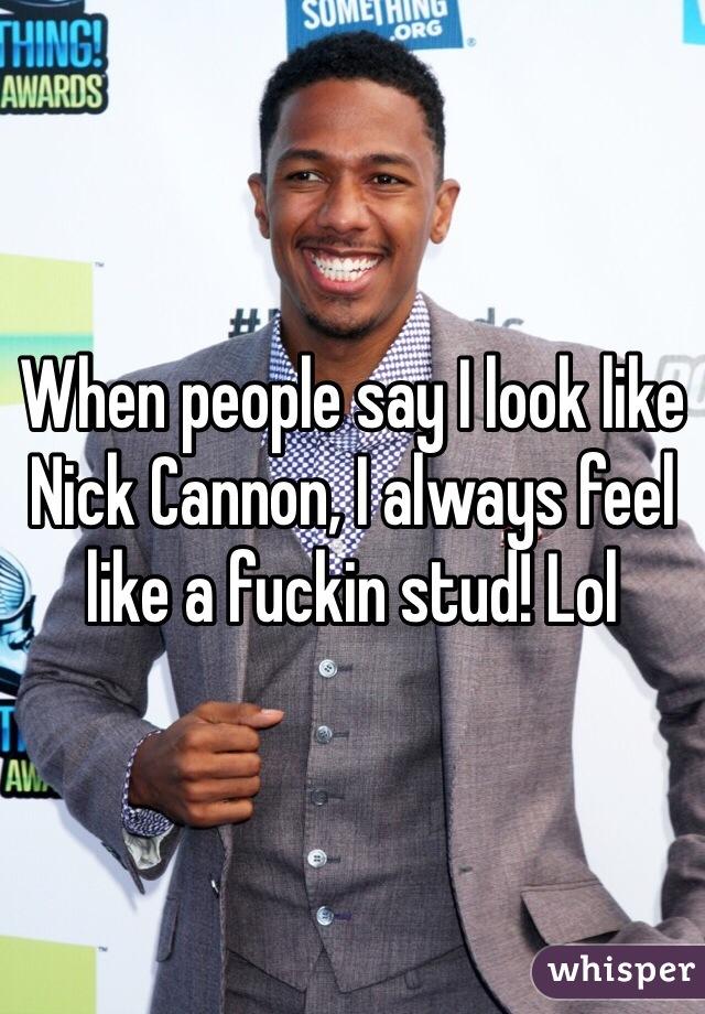 When people say I look like Nick Cannon, I always feel like a fuckin stud! Lol