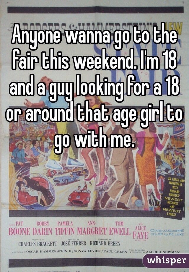 Anyone wanna go to the fair this weekend. I'm 18 and a guy looking for a 18 or around that age girl to go with me.
