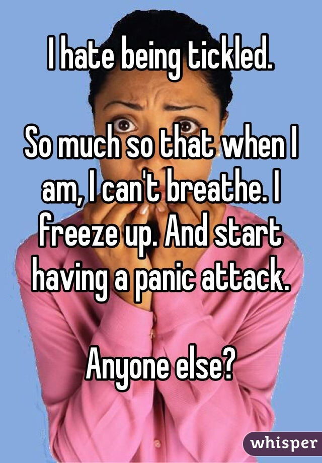 I hate being tickled.   So much so that when I am, I can't breathe. I freeze up. And start having a panic attack.   Anyone else?