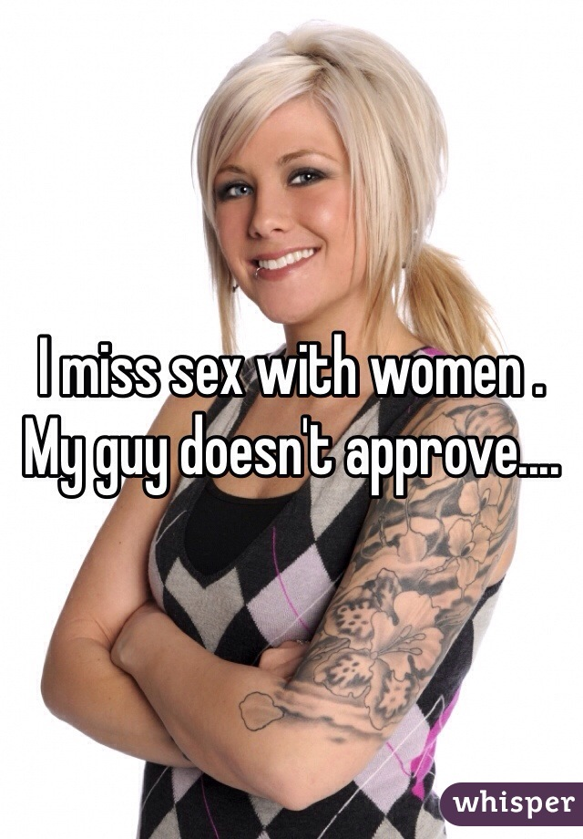 I miss sex with women . My guy doesn't approve....