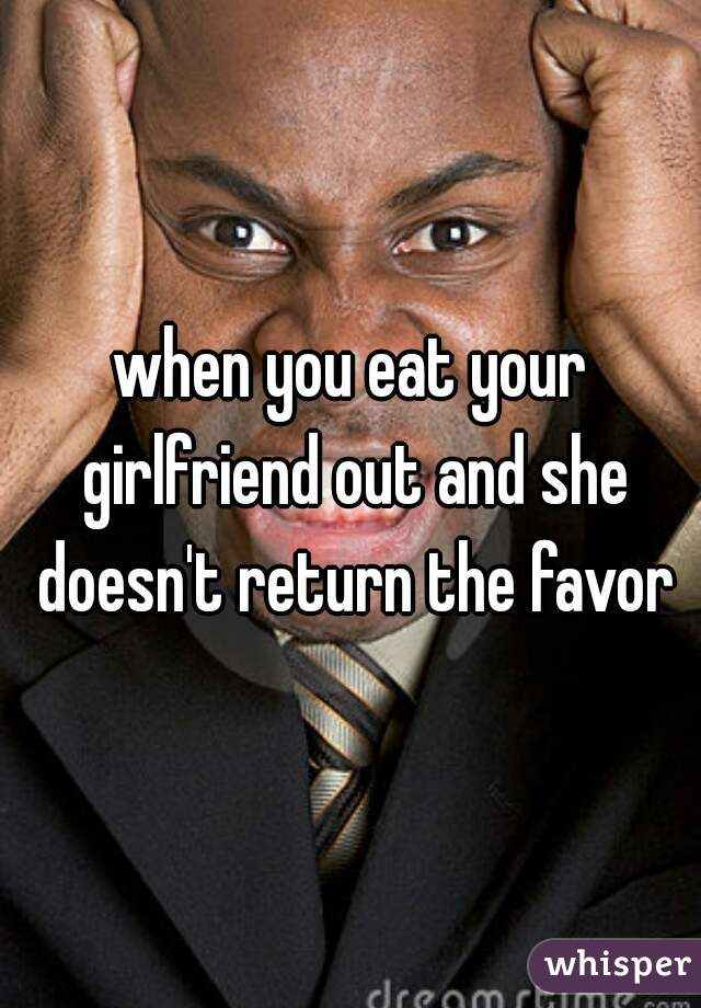 when you eat your girlfriend out and she doesn't return the favor