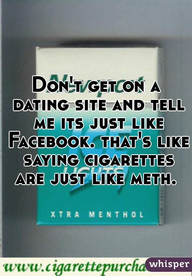 Don't get on a dating site and tell me its just like Facebook. that's like saying cigarettes are just like meth.