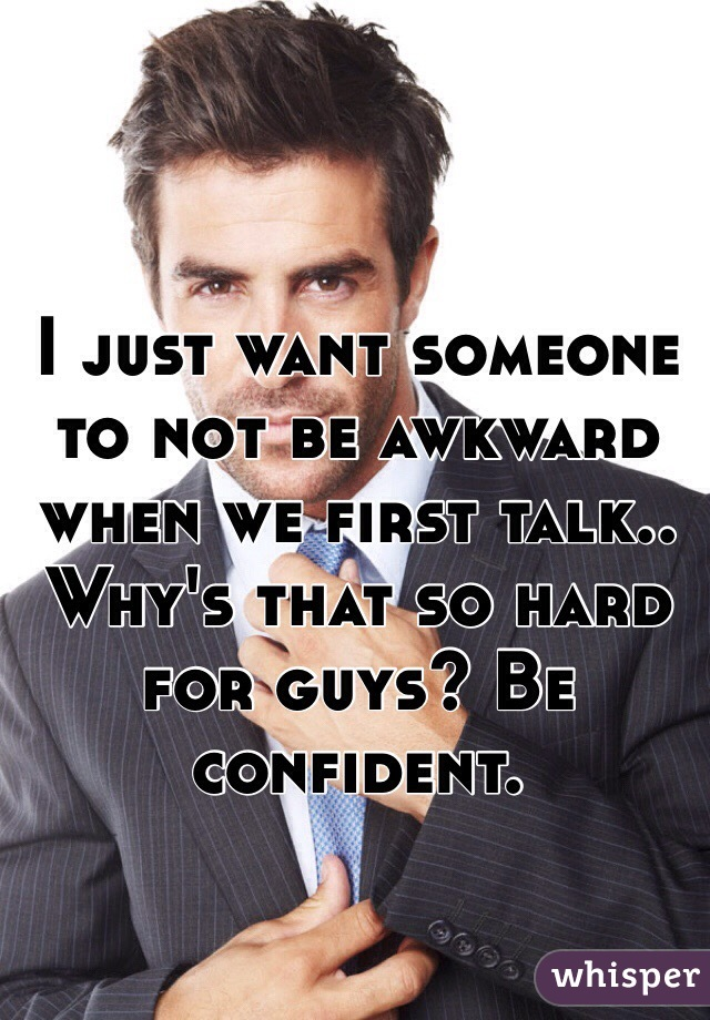 I just want someone to not be awkward when we first talk.. Why's that so hard for guys? Be confident.